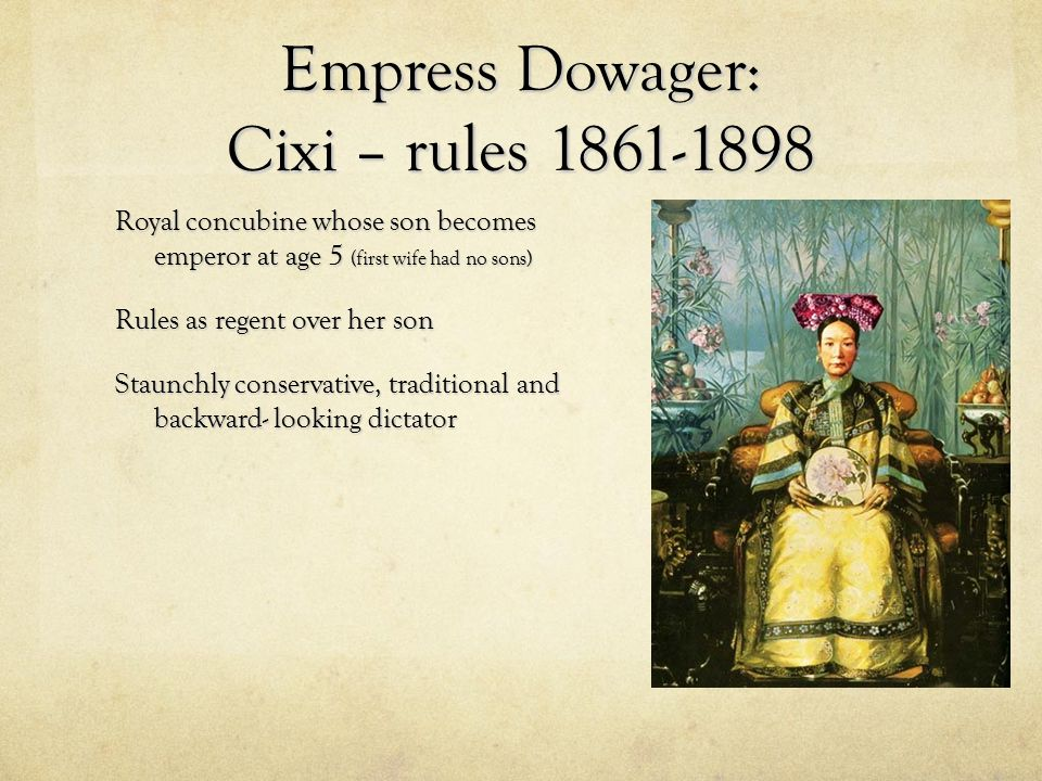 Empress Dowager: Cixi – rules 1861-1898 Royal concubine whose son becomes emperor at age 5 (first wife had no sons) Rules as regent over her son Staun