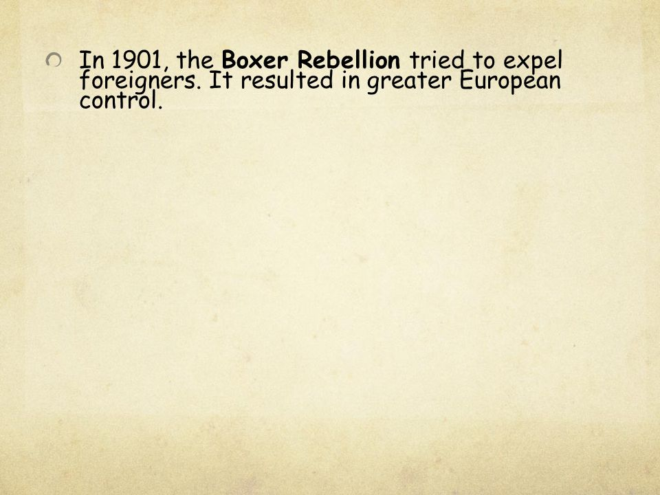 In 1901, the Boxer Rebellion tried to expel foreigners. It resulted in greater European control.