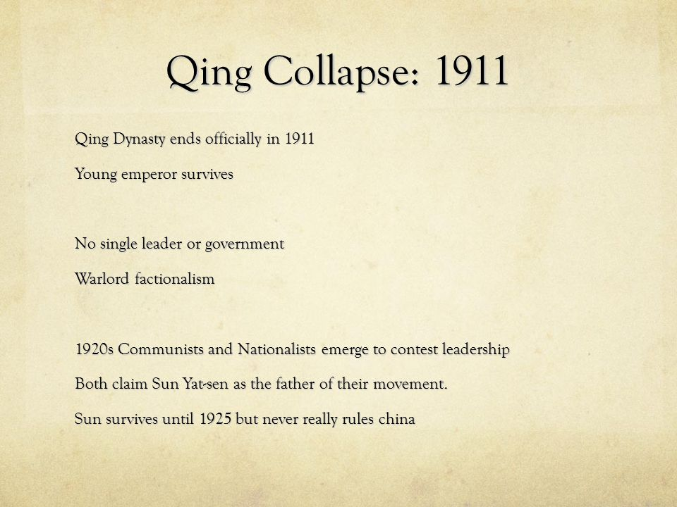 Qing Collapse: 1911 Qing Dynasty ends officially in 1911 Young emperor survives No single leader or government Warlord factionalism 1920s Communists a