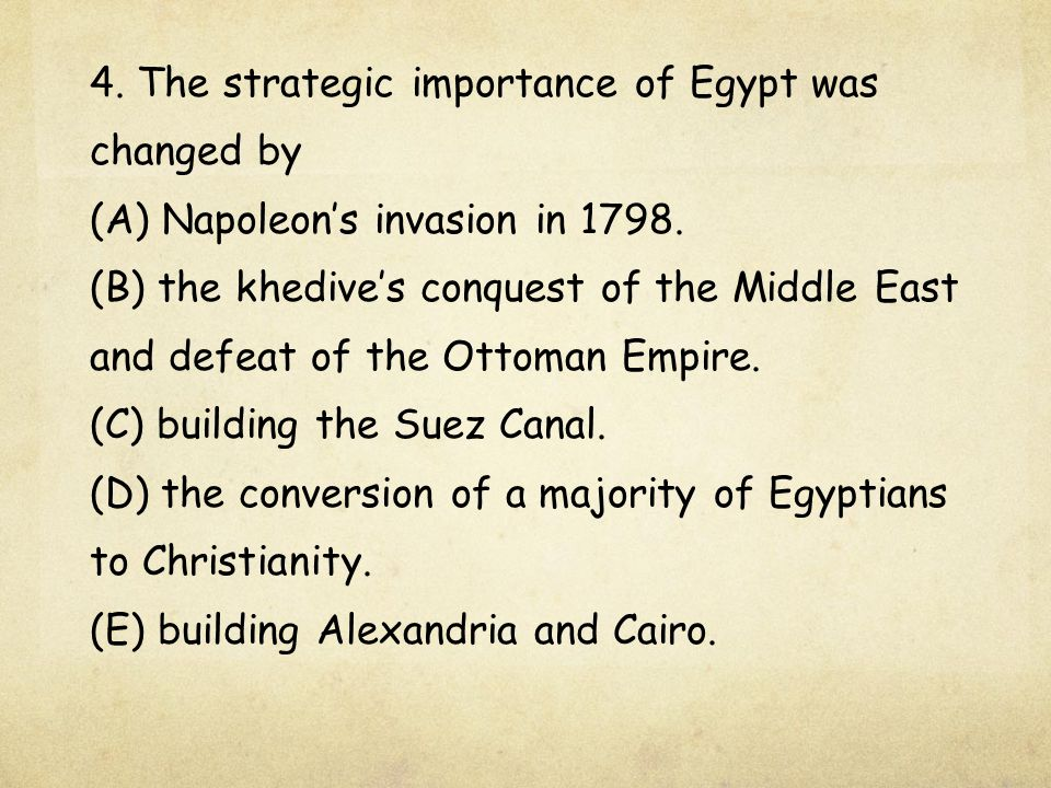 4. The strategic importance of Egypt was changed by (A) Napoleon's invasion in 1798. (B) the khedive's conquest of the Middle East and defeat of the O
