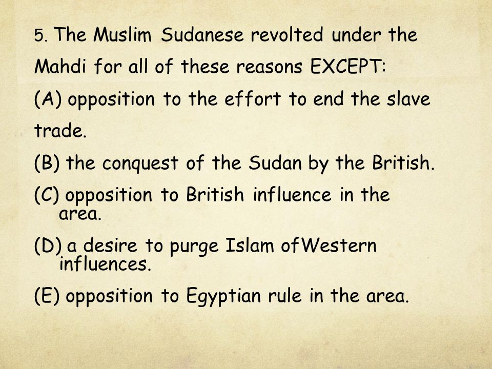 5. The Muslim Sudanese revolted under the Mahdi for all of these reasons EXCEPT: (A) opposition to the effort to end the slave trade. (B) the conquest
