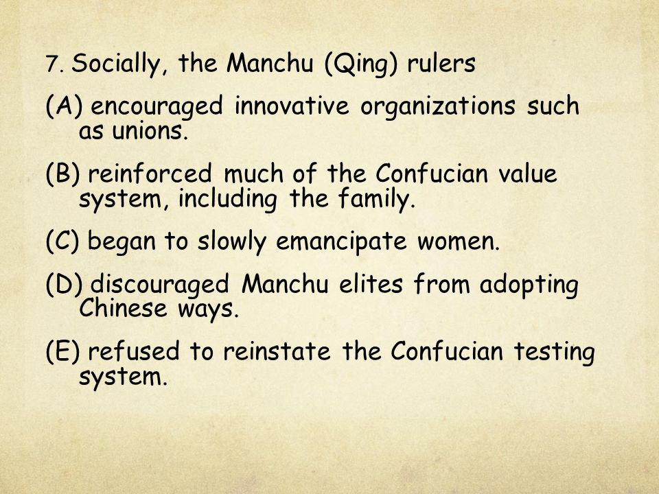 7. Socially, the Manchu (Qing) rulers (A) encouraged innovative organizations such as unions. (B) reinforced much of the Confucian value system, inclu