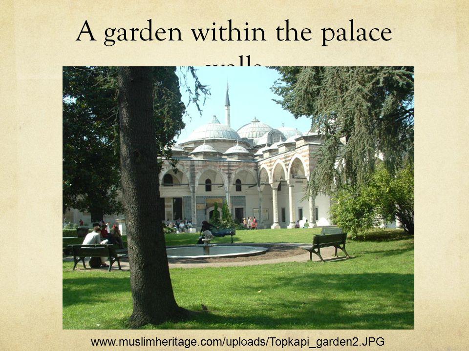 A garden within the palace walls www.muslimheritage.com/uploads/Topkapi_garden2.JPG