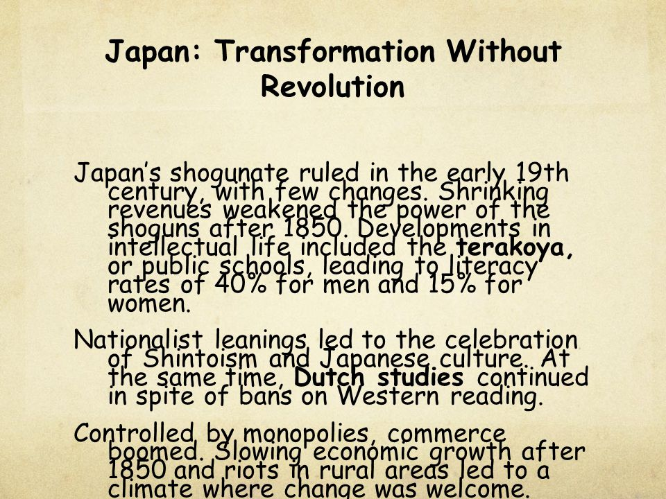 Japan: Transformation Without Revolution Japan's shogunate ruled in the early 19th century, with few changes. Shrinking revenues weakened the power of