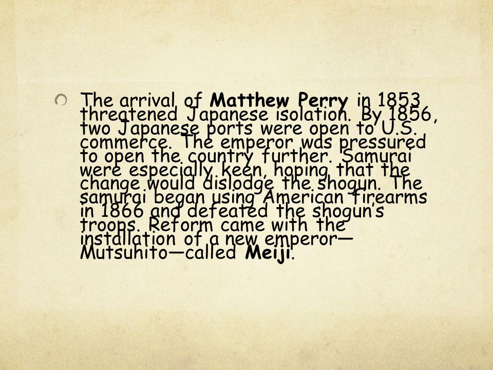 The arrival of Matthew Perry in 1853 threatened Japanese isolation. By 1856, two Japanese ports were open to U.S. commerce. The emperor was pressured