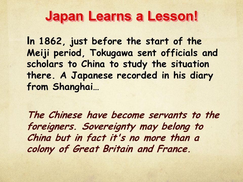 Japan Learns a Lesson! I n 1862, just before the start of the Meiji period, Tokugawa sent officials and scholars to China to study the situation there