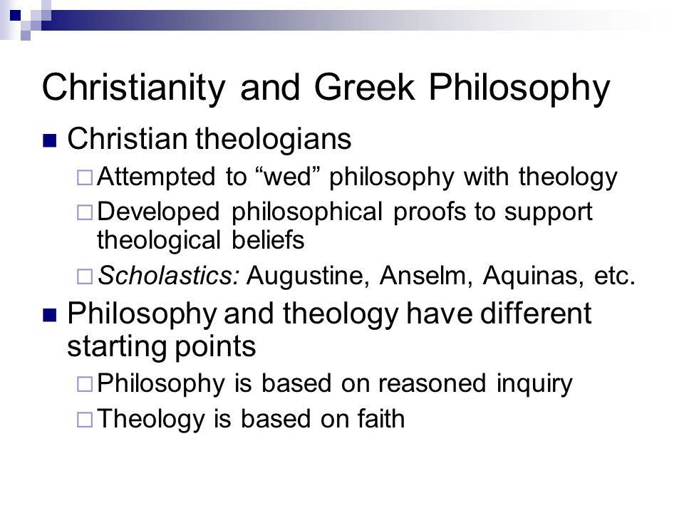 Christianity and Greek Philosophy Christian theologians  Attempted to wed philosophy with theology  Developed philosophical proofs to support theological beliefs  Scholastics: Augustine, Anselm, Aquinas, etc.