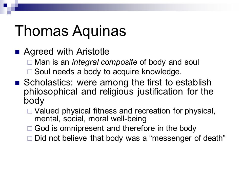 Thomas Aquinas Agreed with Aristotle  Man is an integral composite of body and soul  Soul needs a body to acquire knowledge.