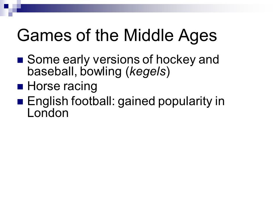 Games of the Middle Ages Some early versions of hockey and baseball, bowling (kegels) Horse racing English football: gained popularity in London