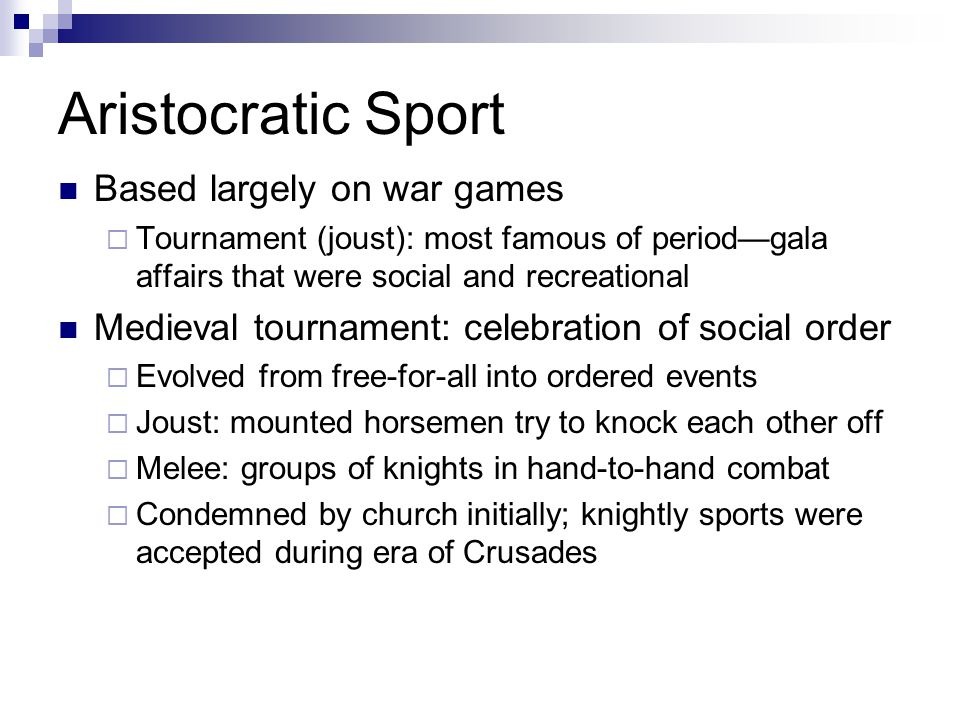 Aristocratic Sport Based largely on war games  Tournament (joust): most famous of period—gala affairs that were social and recreational Medieval tournament: celebration of social order  Evolved from free-for-all into ordered events  Joust: mounted horsemen try to knock each other off  Melee: groups of knights in hand-to-hand combat  Condemned by church initially; knightly sports were accepted during era of Crusades
