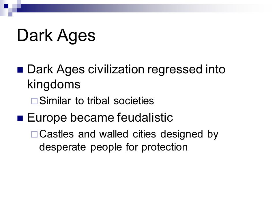 Dark Ages Dark Ages civilization regressed into kingdoms  Similar to tribal societies Europe became feudalistic  Castles and walled cities designed by desperate people for protection