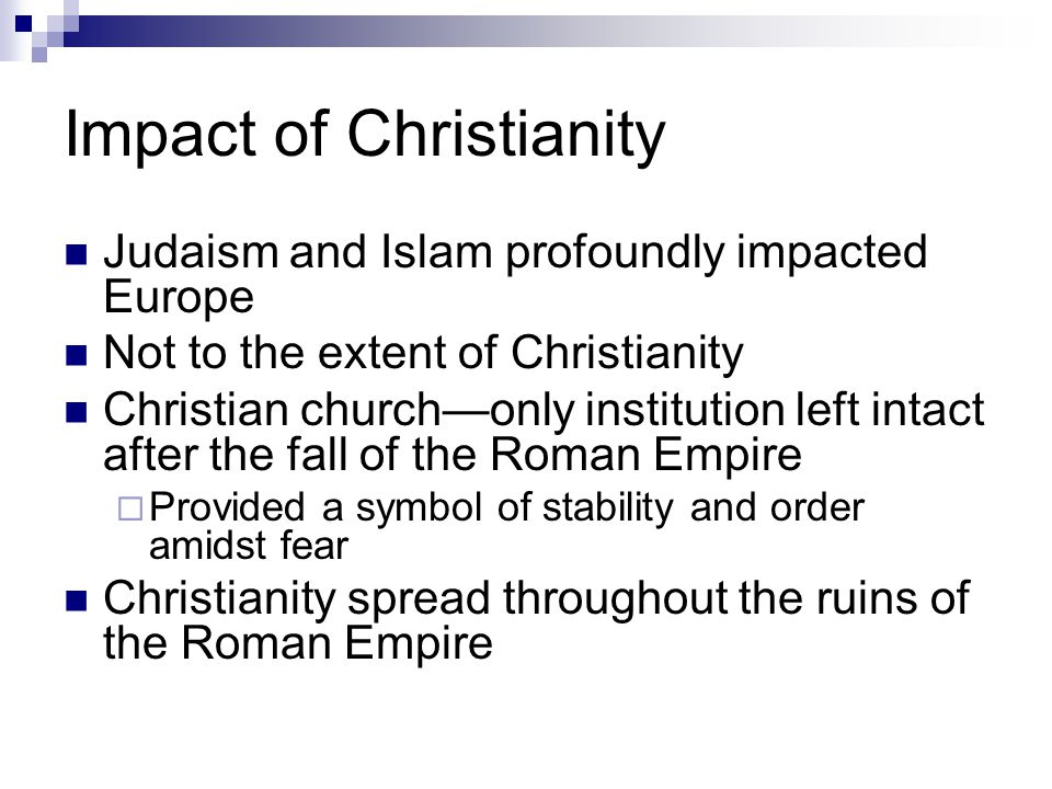 Impact of Christianity Judaism and Islam profoundly impacted Europe Not to the extent of Christianity Christian church—only institution left intact after the fall of the Roman Empire  Provided a symbol of stability and order amidst fear Christianity spread throughout the ruins of the Roman Empire