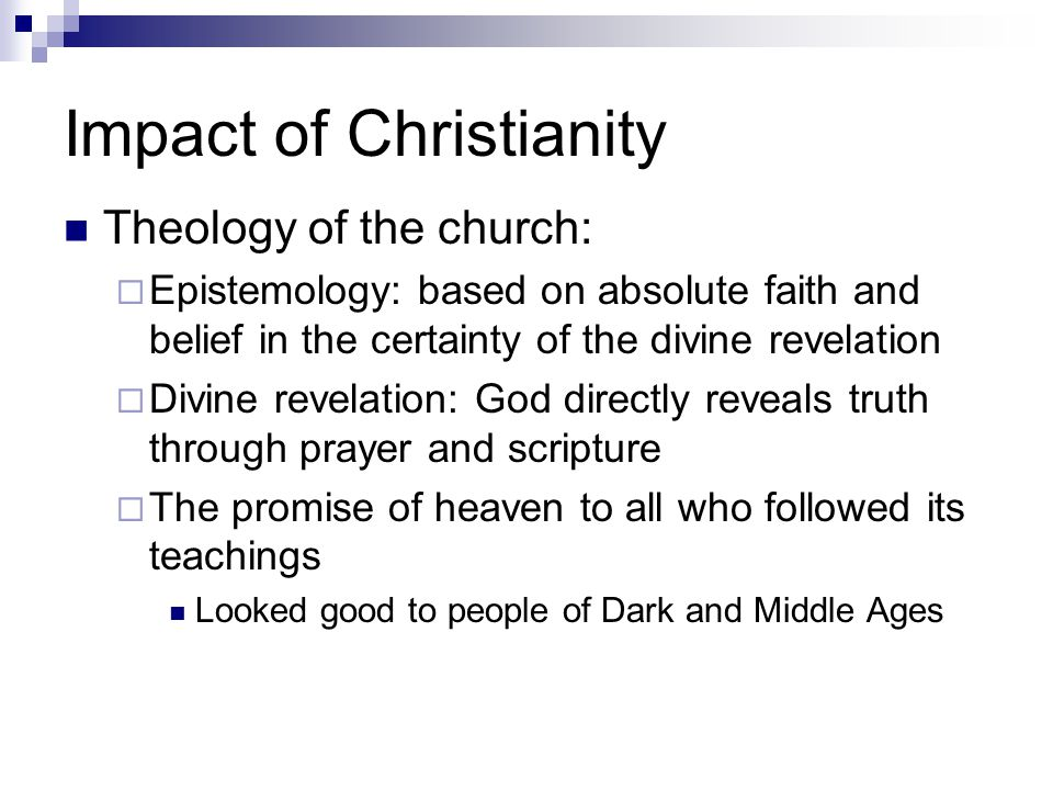 Impact of Christianity Theology of the church:  Epistemology: based on absolute faith and belief in the certainty of the divine revelation  Divine revelation: God directly reveals truth through prayer and scripture  The promise of heaven to all who followed its teachings Looked good to people of Dark and Middle Ages