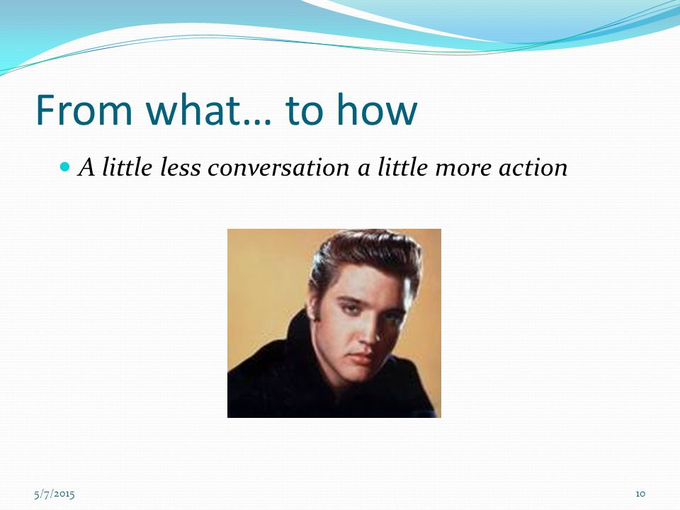 From what… to how A little less conversation a little more action 5/7/201510
