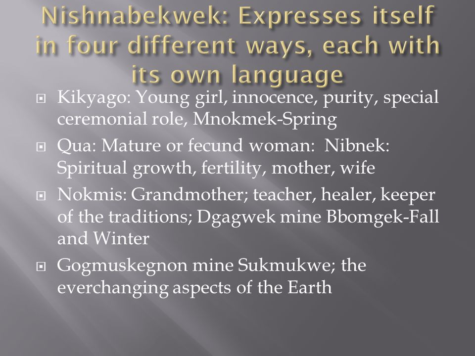 Kikyago: Young girl, innocence, purity, special ceremonial role, Mnokmek-Spring  Qua: Mature or fecund woman: Nibnek: Spiritual growth, fertility, mother, wife  Nokmis: Grandmother; teacher, healer, keeper of the traditions; Dgagwek mine Bbomgek-Fall and Winter  Gogmuskegnon mine Sukmukwe; the everchanging aspects of the Earth