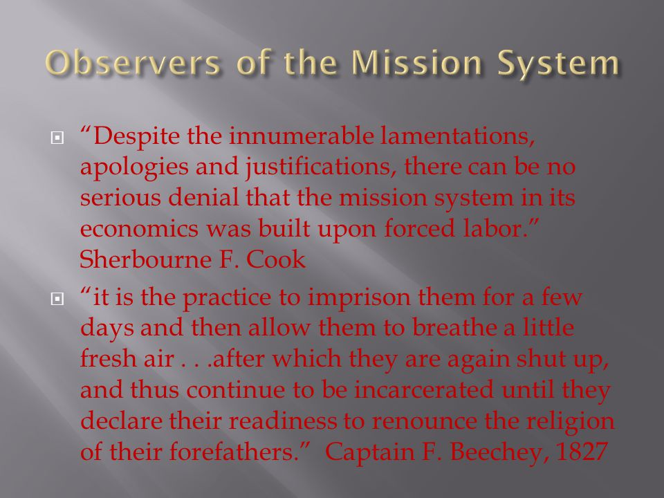  Despite the innumerable lamentations, apologies and justifications, there can be no serious denial that the mission system in its economics was built upon forced labor. Sherbourne F.