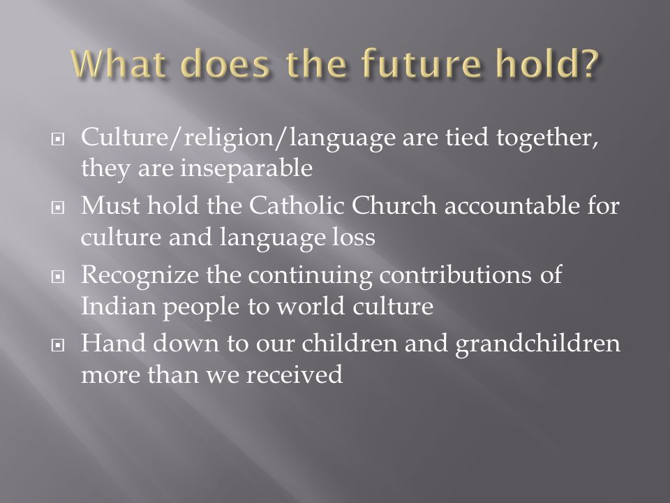  Culture/religion/language are tied together, they are inseparable  Must hold the Catholic Church accountable for culture and language loss  Recognize the continuing contributions of Indian people to world culture  Hand down to our children and grandchildren more than we received