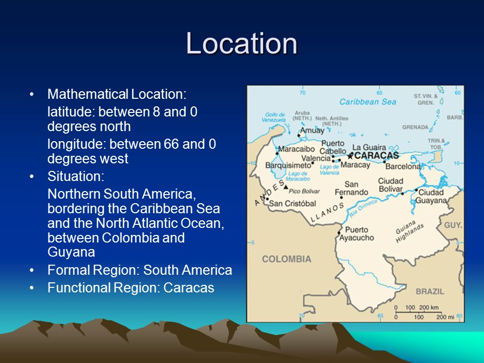 Location Mathematical Location: latitude: between 8 and 0 degrees north longitude: between 66 and 0 degrees west Situation: Northern South America, bordering the Caribbean Sea and the North Atlantic Ocean, between Colombia and Guyana Formal Region: South America Functional Region: Caracas