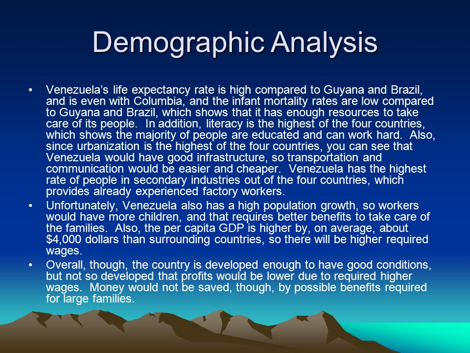 Demographic Analysis Venezuela's life expectancy rate is high compared to Guyana and Brazil, and is even with Columbia, and the infant mortality rates are low compared to Guyana and Brazil, which shows that it has enough resources to take care of its people.
