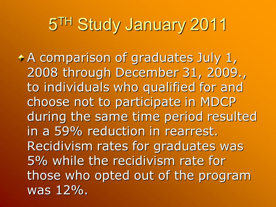 5 TH Study January 2011 A comparison of graduates July 1, 2008 through December 31, 2009., to individuals who qualified for and choose not to participate in MDCP during the same time period resulted in a 59% reduction in rearrest.