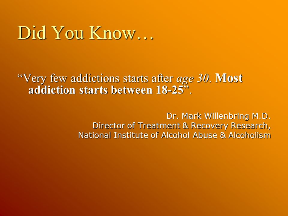 Did You Know… Very few addictions starts after age 30.