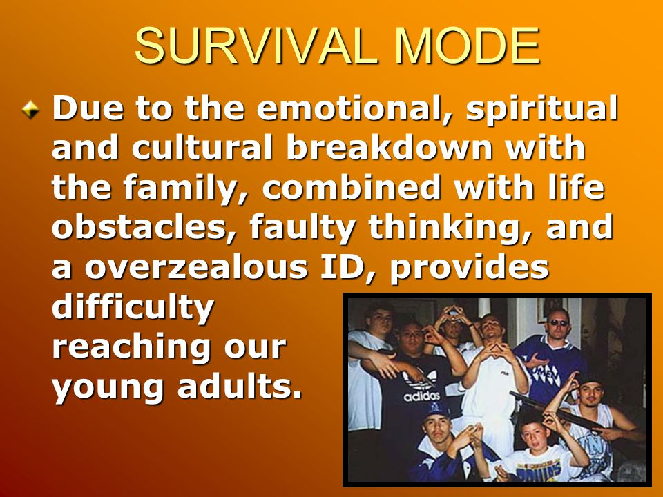 SURVIVAL MODE Due to the emotional, spiritual and cultural breakdown with the family, combined with life obstacles, faulty thinking, and a overzealous ID, provides difficulty reaching our young adults.