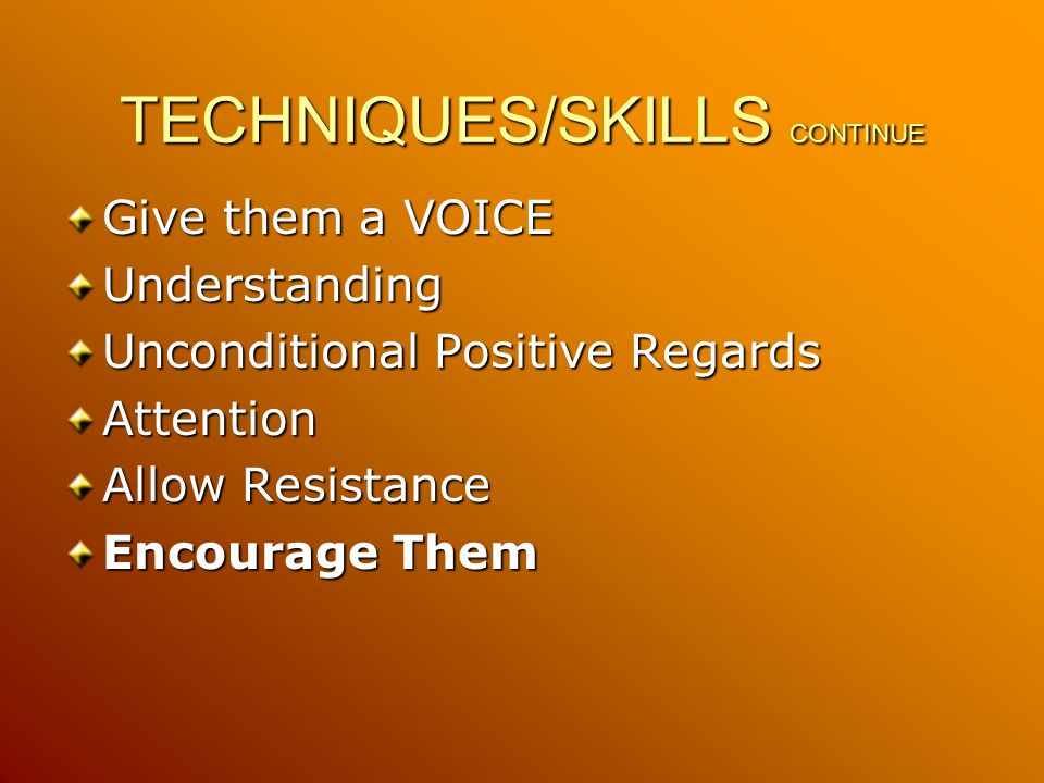 TECHNIQUES/SKILLS CONTINUE Give them a VOICE Understanding Unconditional Positive Regards Attention Allow Resistance Encourage Them