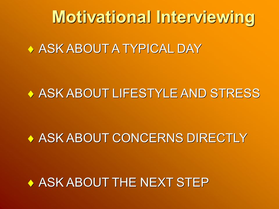 Motivational Interviewing  ASK ABOUT A TYPICAL DAY  ASK ABOUT LIFESTYLE AND STRESS  ASK ABOUT CONCERNS DIRECTLY  ASK ABOUT THE NEXT STEP  ASK ABOUT A TYPICAL DAY  ASK ABOUT LIFESTYLE AND STRESS  ASK ABOUT CONCERNS DIRECTLY  ASK ABOUT THE NEXT STEP