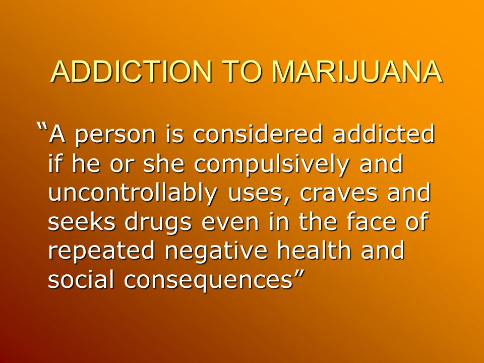 ADDICTION TO MARIJUANA A person is considered addicted if he or she compulsively and uncontrollably uses, craves and seeks drugs even in the face of repeated negative health and social consequences A person is considered addicted if he or she compulsively and uncontrollably uses, craves and seeks drugs even in the face of repeated negative health and social consequences