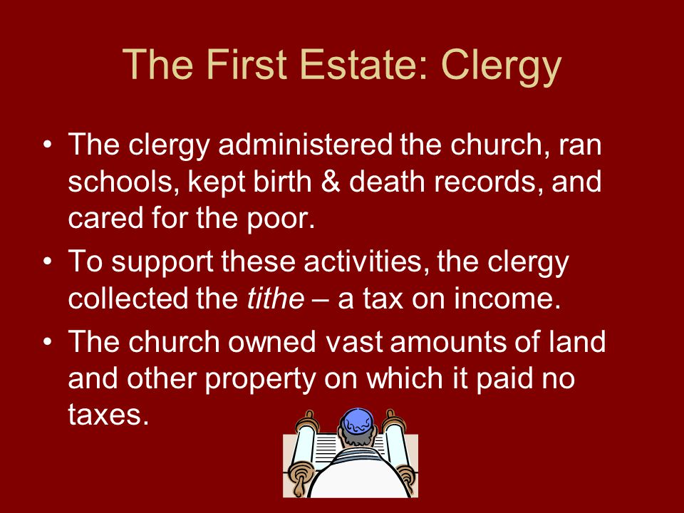 The First Estate: Clergy The clergy administered the church, ran schools, kept birth & death records, and cared for the poor. To support these activit