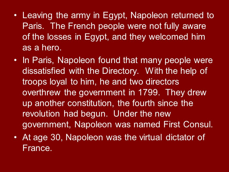 Leaving the army in Egypt, Napoleon returned to Paris. The French people were not fully aware of the losses in Egypt, and they welcomed him as a hero.