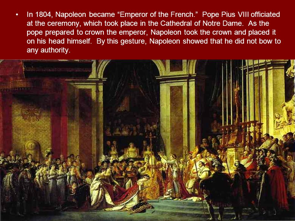 "In 1804, Napoleon became ""Emperor of the French."" Pope Pius VIII officiated at the ceremony, which took place in the Cathedral of Notre Dame. As the p"