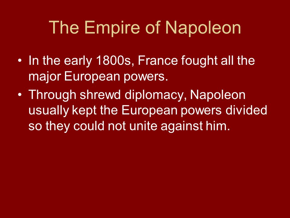 The Empire of Napoleon In the early 1800s, France fought all the major European powers. Through shrewd diplomacy, Napoleon usually kept the European p
