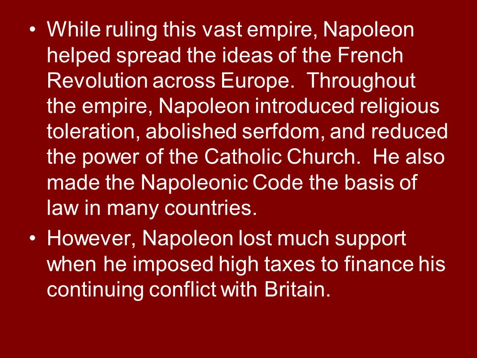 While ruling this vast empire, Napoleon helped spread the ideas of the French Revolution across Europe. Throughout the empire, Napoleon introduced rel