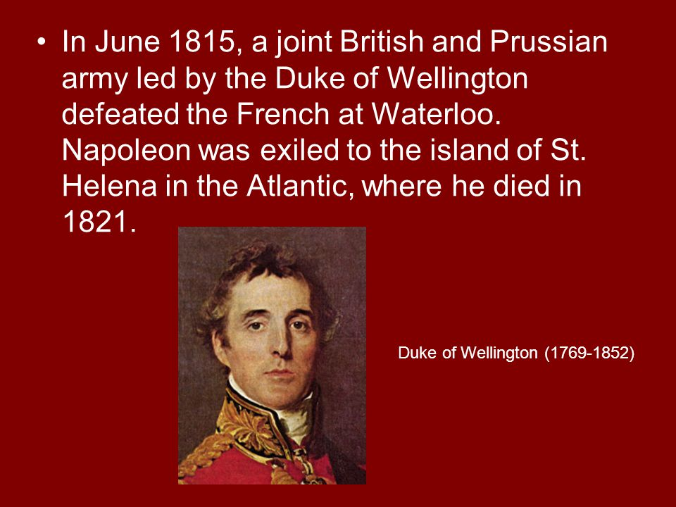 In June 1815, a joint British and Prussian army led by the Duke of Wellington defeated the French at Waterloo. Napoleon was exiled to the island of St