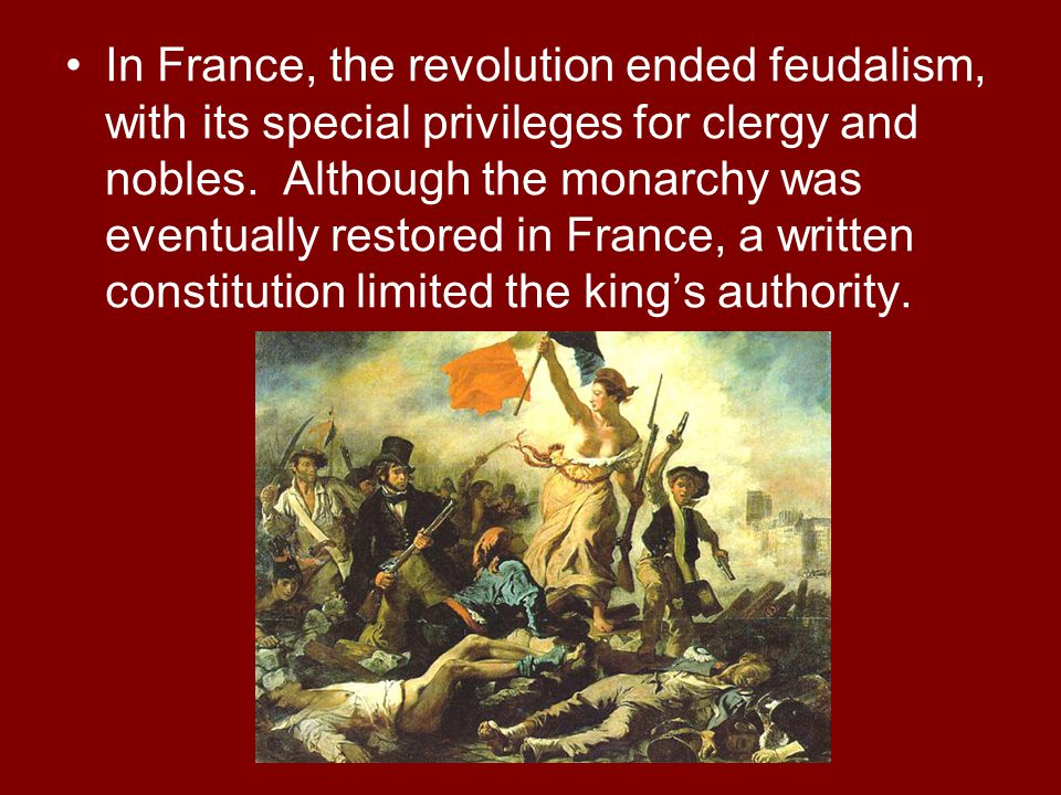 In France, the revolution ended feudalism, with its special privileges for clergy and nobles. Although the monarchy was eventually restored in France,