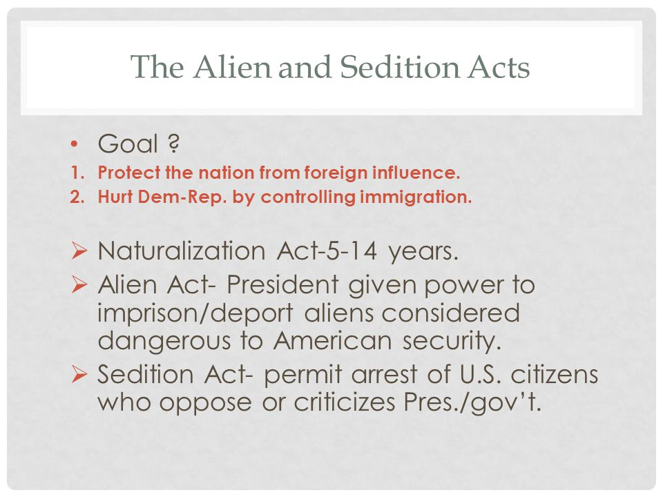 The Alien and Sedition Acts Goal ? 1.Protect the nation from foreign influence. 2.Hurt Dem-Rep. by controlling immigration.  Naturalization Act-5-14