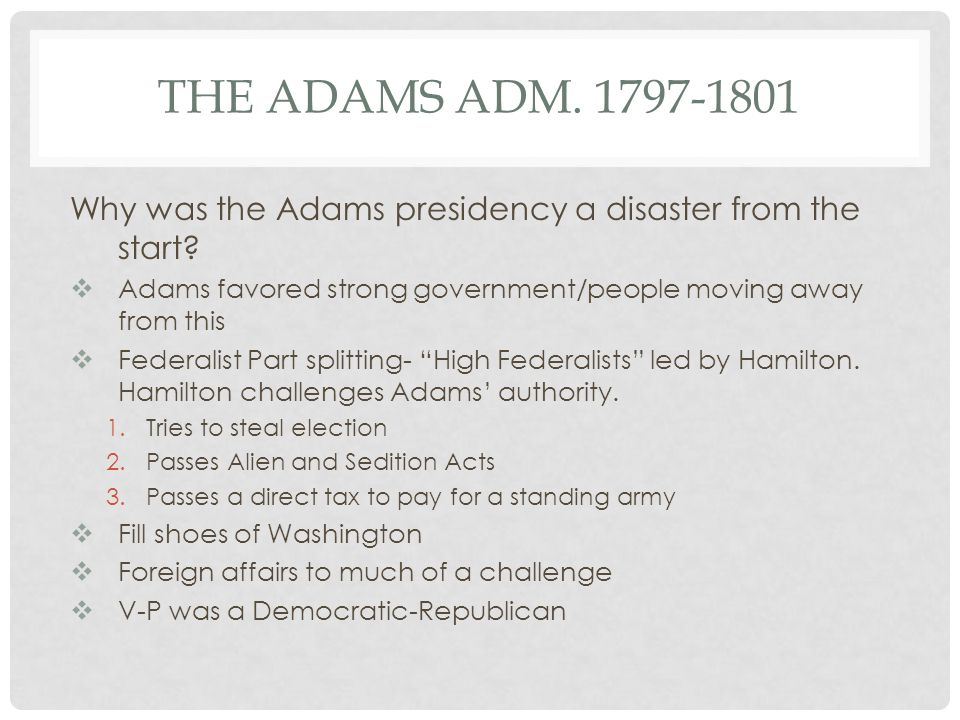 THE ADAMS ADM. 1797-1801 Why was the Adams presidency a disaster from the start?  Adams favored strong government/people moving away from this  Fede