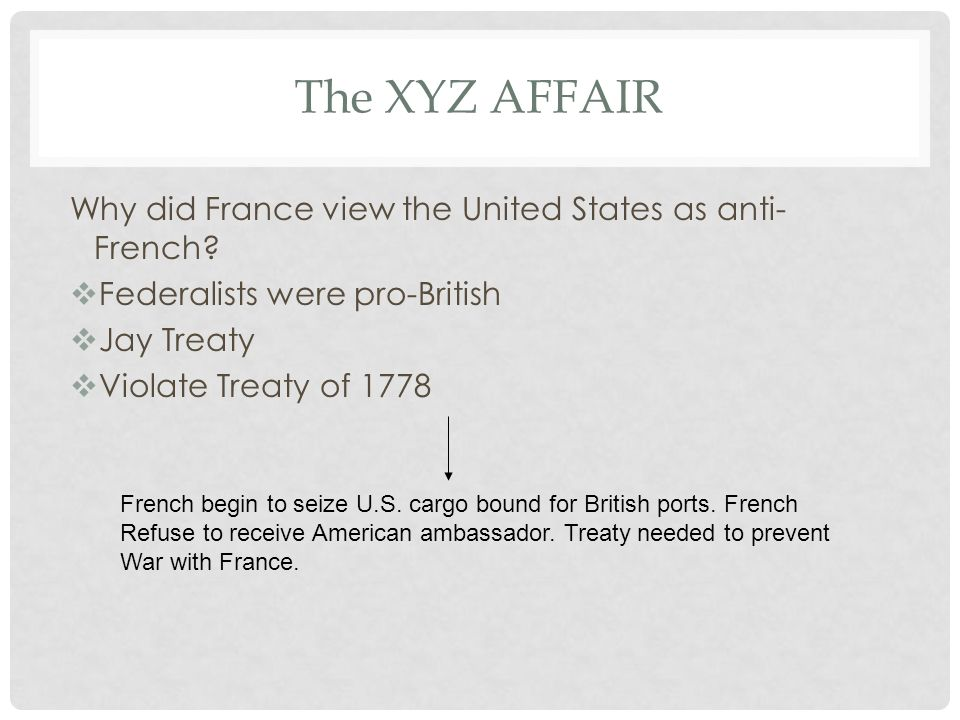 The XYZ AFFAIR Why did France view the United States as anti- French?  Federalists were pro-British  Jay Treaty  Violate Treaty of 1778 French begi