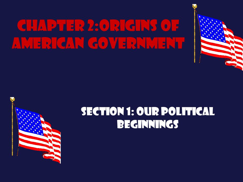 Chapter 2:Origins of American government Section 1: Our political beginnings