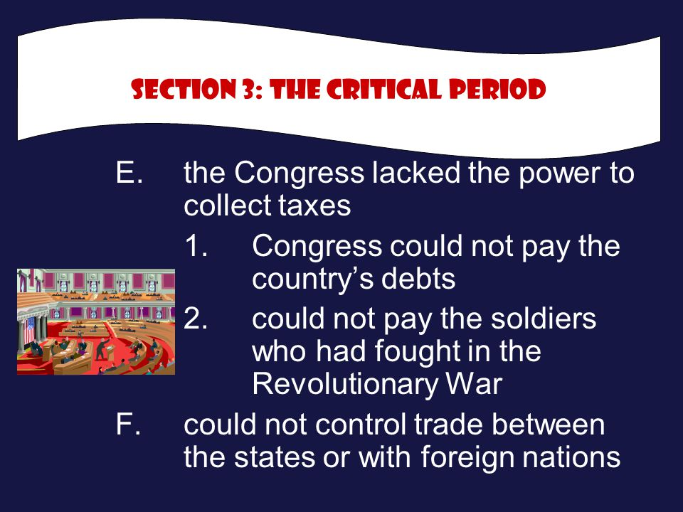 E.the Congress lacked the power to collect taxes 1.Congress could not pay the country's debts 2.could not pay the soldiers who had fought in the Revol