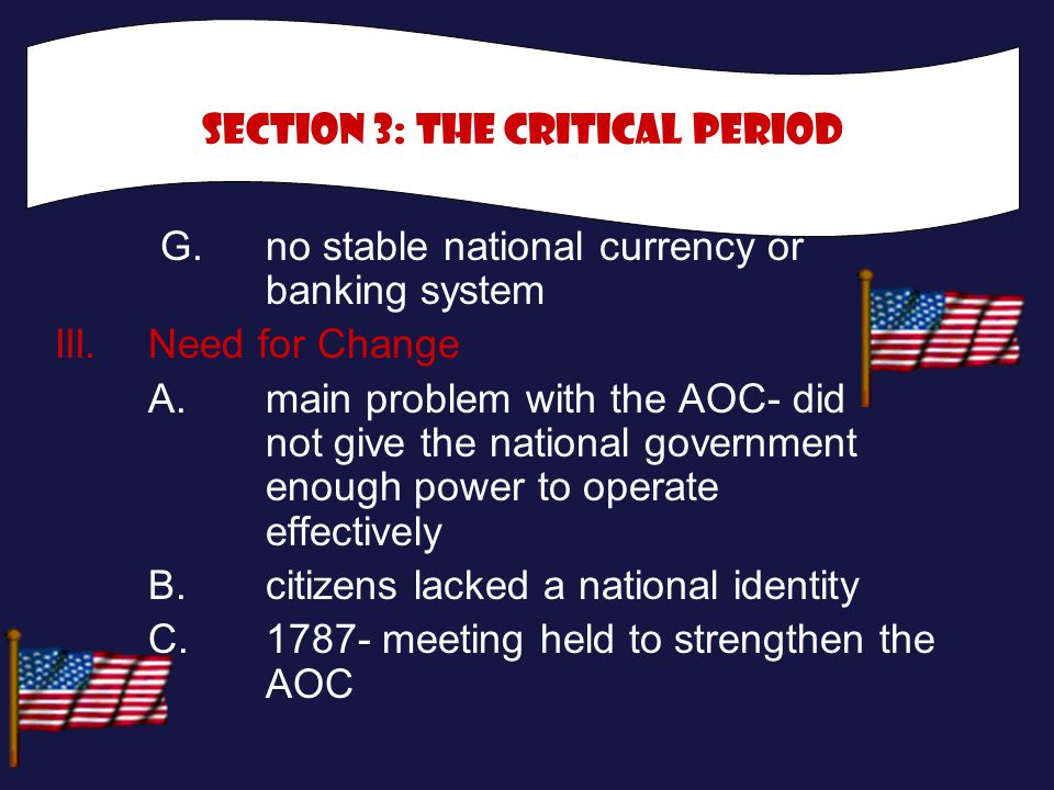 G.no stable national currency or banking system III.Need for Change A.main problem with the AOC- did not give the national government enough power to operate effectively B.citizens lacked a national identity C.1787- meeting held to strengthen the AOC Section 3: the critical Period
