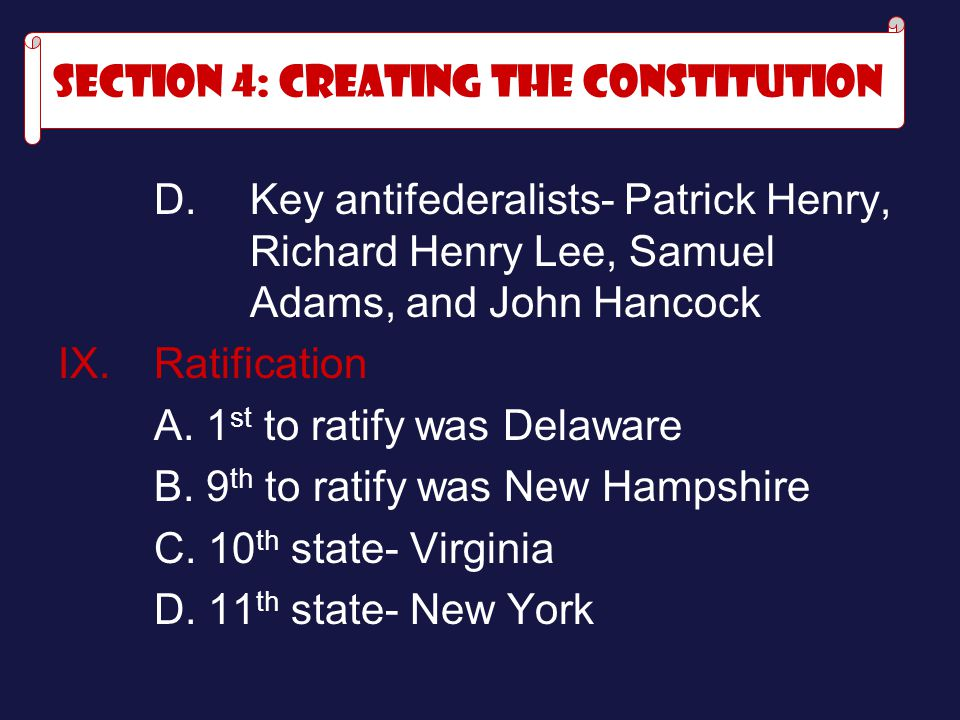 D. Key antifederalists- Patrick Henry, Richard Henry Lee, Samuel Adams, and John Hancock IX.Ratification A. 1 st to ratify was Delaware B. 9 th to rat