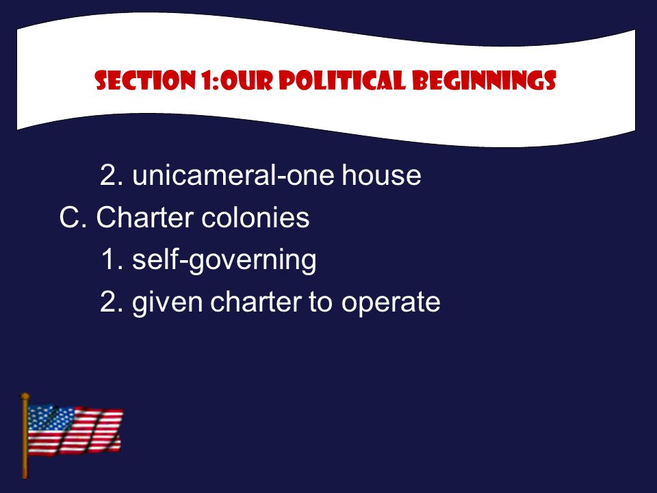 2. unicameral-one house C. Charter colonies 1. self-governing 2. given charter to operate Section 1:Our political Beginnings