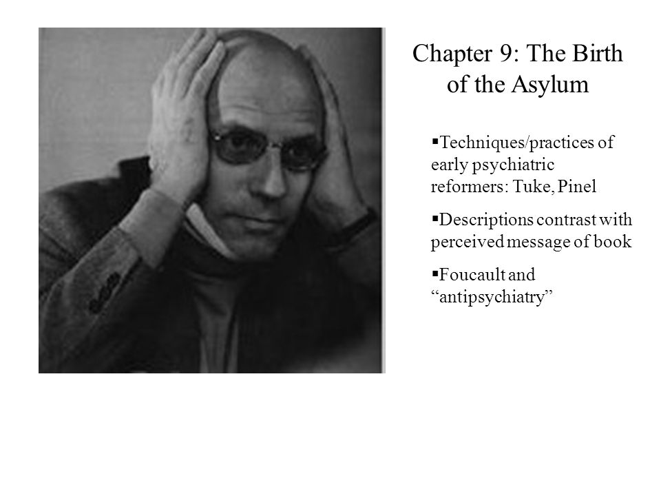 Chapter 9: The Birth of the Asylum  Techniques/practices of early psychiatric reformers: Tuke, Pinel  Descriptions contrast with perceived message of book  Foucault and antipsychiatry