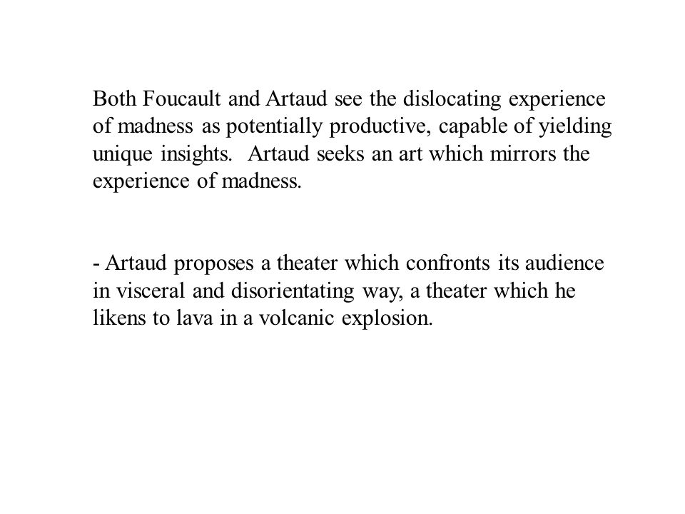 Both Foucault and Artaud see the dislocating experience of madness as potentially productive, capable of yielding unique insights.