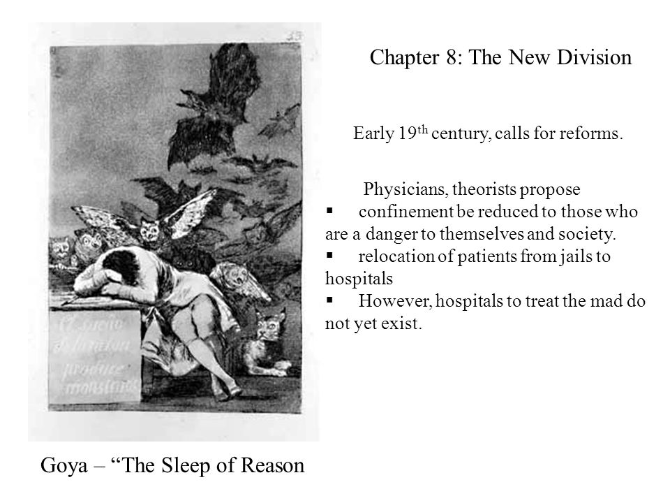 Goya – The Sleep of Reason Chapter 8: The New Division Physicians, theorists propose  confinement be reduced to those who are a danger to themselves and society.
