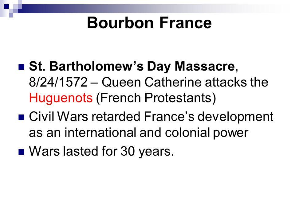 Bourbon France St. Bartholomew's Day Massacre, 8/24/1572 – Queen Catherine attacks the Huguenots (French Protestants) Civil Wars retarded France's dev