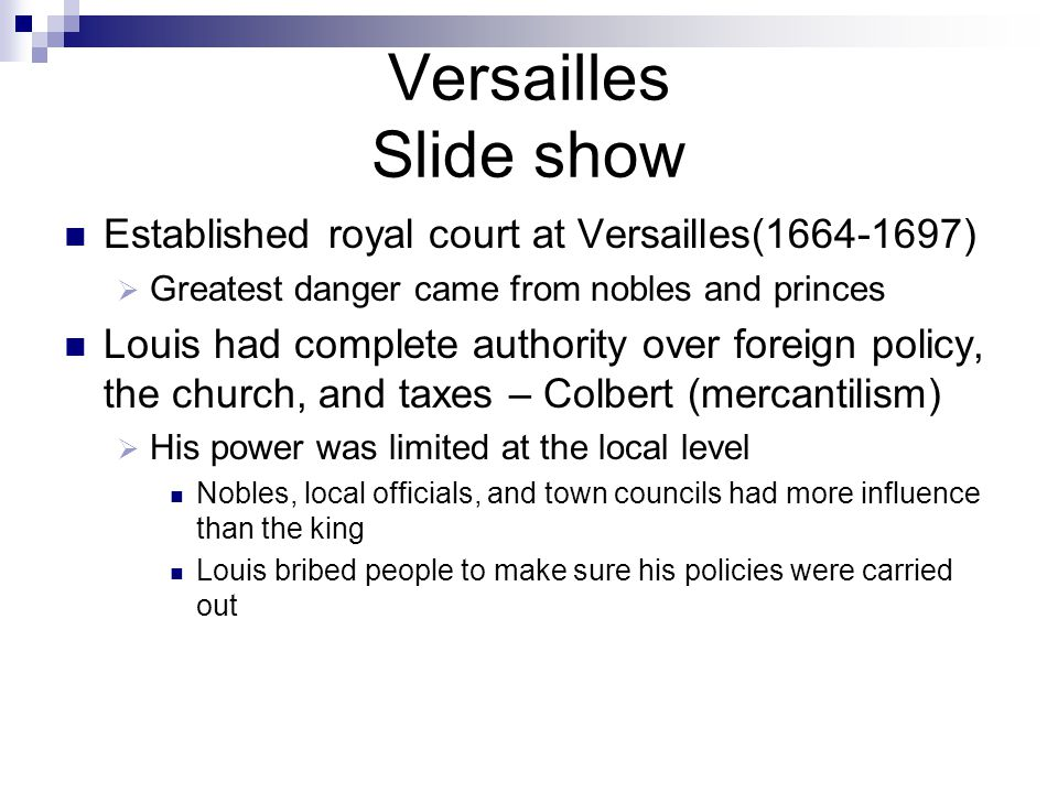 Versailles Slide show Established royal court at Versailles(1664-1697)  Greatest danger came from nobles and princes Louis had complete authority over foreign policy, the church, and taxes – Colbert (mercantilism)  His power was limited at the local level Nobles, local officials, and town councils had more influence than the king Louis bribed people to make sure his policies were carried out