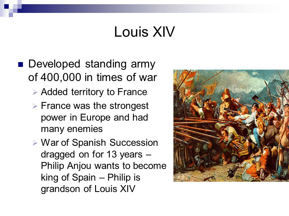 Louis XIV Developed standing army of 400,000 in times of war  Added territory to France  France was the strongest power in Europe and had many enemies  War of Spanish Succession dragged on for 13 years – Philip Anjou wants to become king of Spain – Philip is grandson of Louis XIV